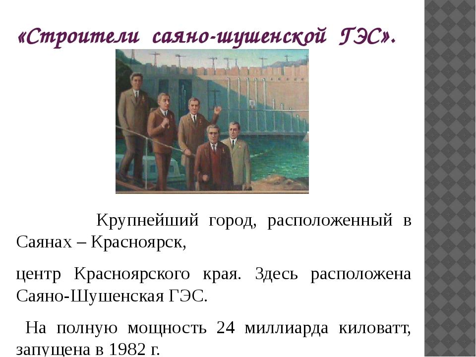 «Строители саяно-шушенской ГЭС». Крупнейший город, расположенный в Саянах – К...