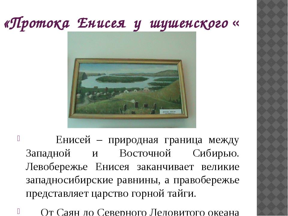 «Протока Енисея у шушенского « Енисей – природная граница между Западной и Во...