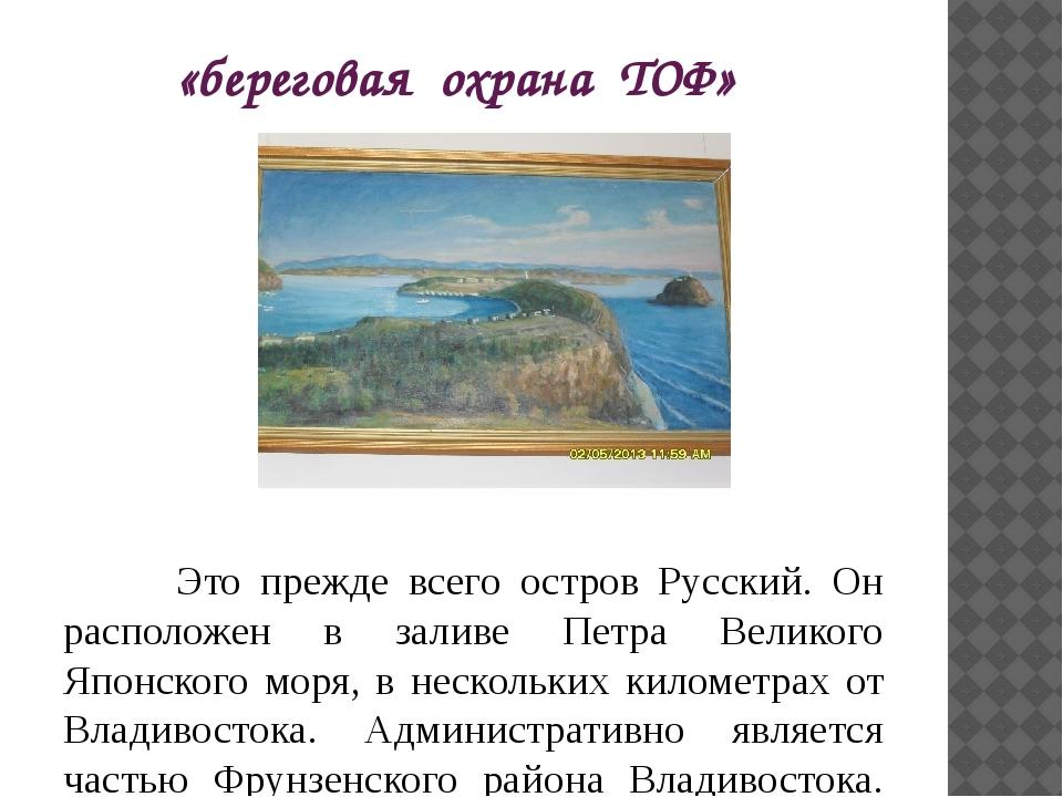 «береговая охрана ТОФ» Это прежде всего остров Русский. Он расположен в залив...