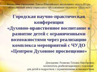 Докладчик: Разакова Татьяна Викторовна воспитатель реабилитационного отделен