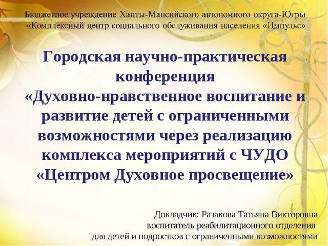 Докладчик: Разакова Татьяна Викторовна воспитатель реабилитационного отделен...