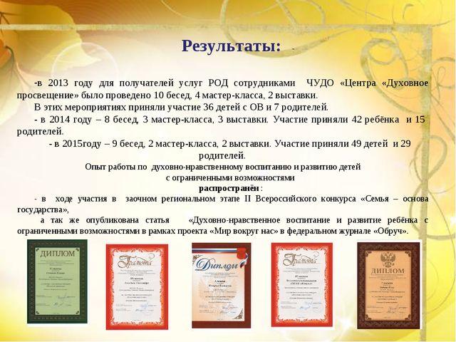 Результаты: в 2013 году для получателей услуг РОД сотрудниками ЧУДО «Центра «...