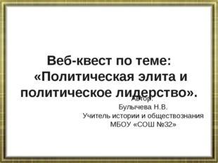 Веб-квест по теме: «Политическая элита и политическое лидерство». Автор: Булы