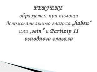 """PERFEKT образуется при помощи вспомогательного глагола """"haben"""" или """"sein"""" и P"""