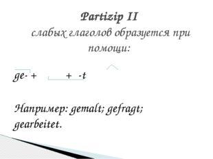 ge- +  + -t Например: gemalt; gefragt; gearbeitet. Partizip II слабых г