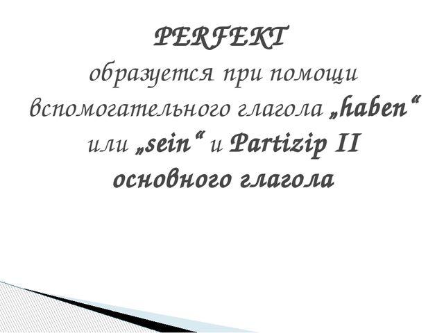 """PERFEKT образуется при помощи вспомогательного глагола """"haben"""" или """"sein"""" и P..."""