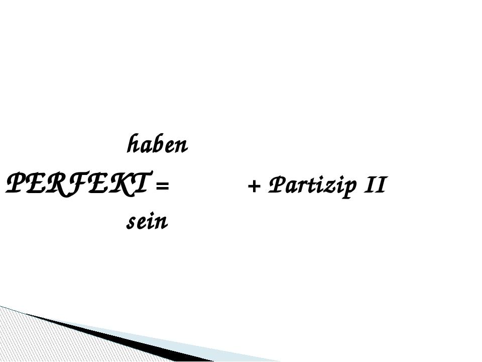 haben PERFEKT = + Partizip II sein