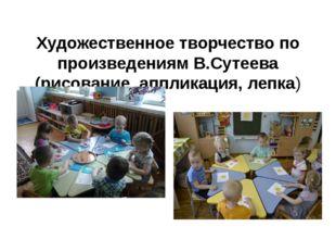 Художественное творчество по произведениям В.Сутеева (рисование, аппликация,