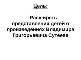 Цель: Расширять представления детей о произведениях Владимира Григорьевича Су