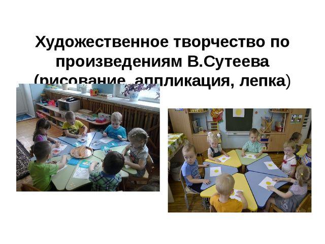 Художественное творчество по произведениям В.Сутеева (рисование, аппликация,...