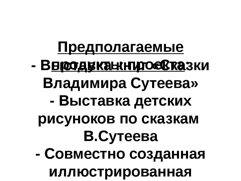 Предполагаемые продукты проекта: - Выставка книг «Сказки Владимира Сутеева»...