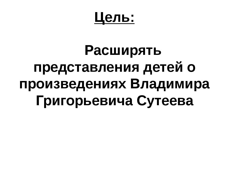 Цель: Расширять представления детей о произведениях Владимира Григорьевича Су...