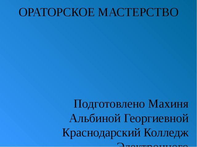 ОРАТОРСКОЕ МАСТЕРСТВО Подготовлено Махиня Альбиной Георгиевной Краснодарский...