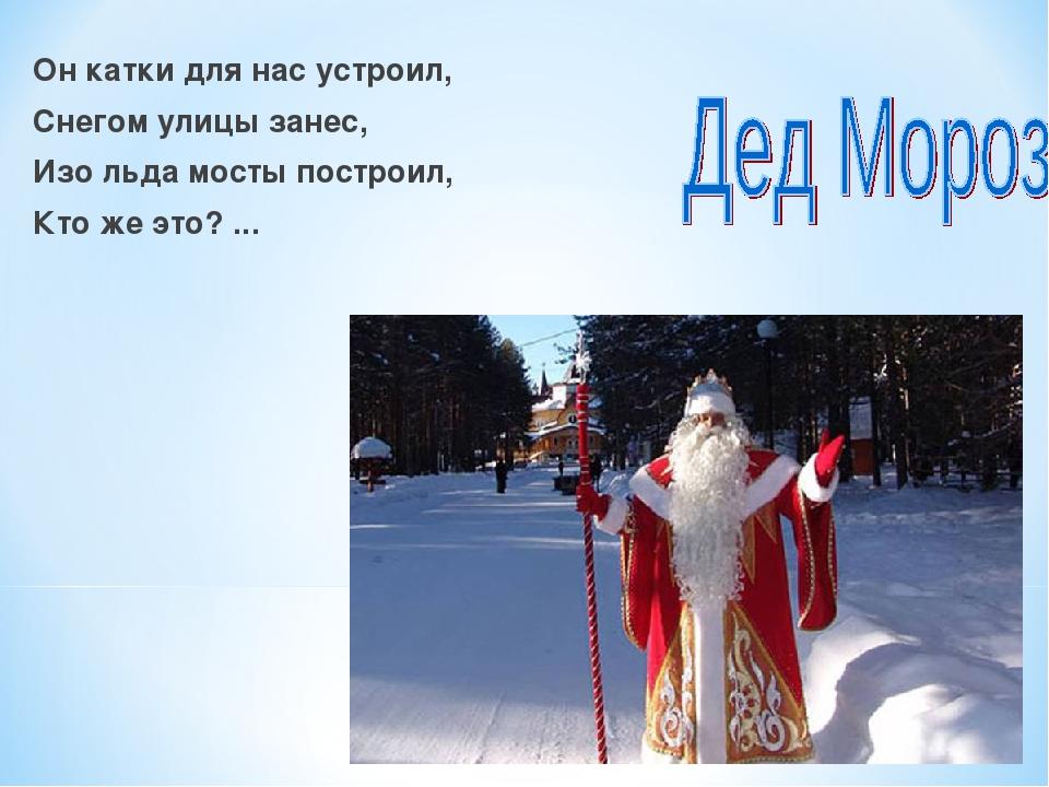 Он катки для нас устроил, Снегом улицы занес, Изо льда мосты построил, Кто же...