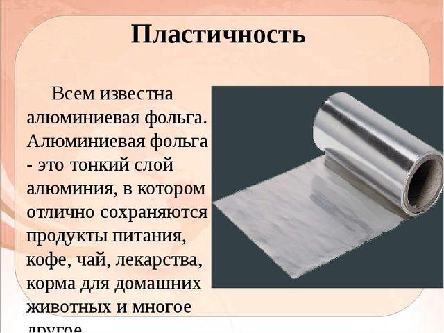 Пластичность Всем известна алюминиевая фольга. Алюминиевая фольга - это тонки...