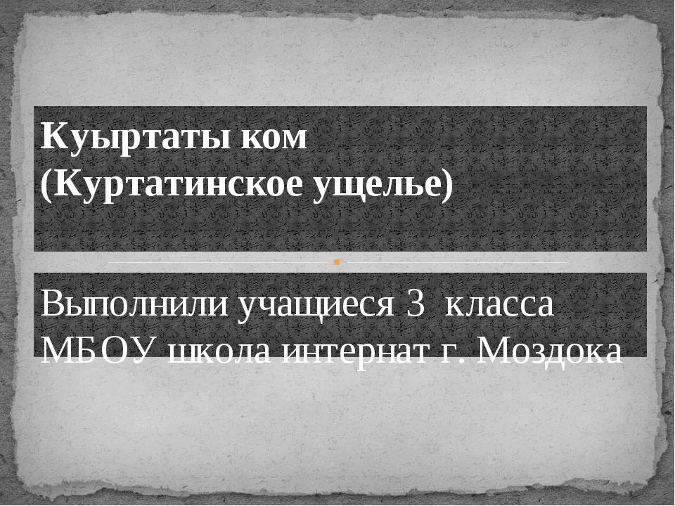 Выполнили учащиеся 3 класса МБОУ школа интернат г. Моздока Куыртаты ком (Курт...