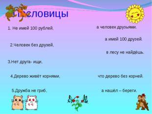 Пословицы 1. Не имей 100 рублей, 2.Человек без друзей, 3.Нет друга- ищи, 4.Д