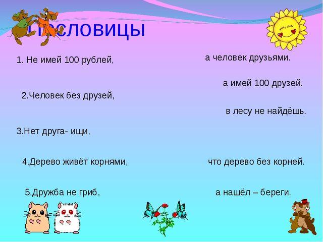 Пословицы 1. Не имей 100 рублей, 2.Человек без друзей, 3.Нет друга- ищи, 4.Д...
