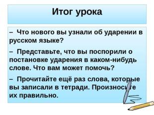 Итог урока – Что нового вы узнали об ударении в русском языке? – Представьте,