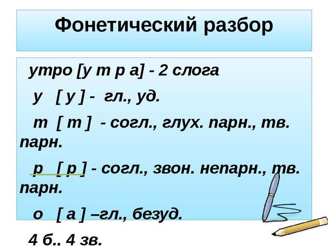 Фонетический разбор утро [у т р а] - 2 слога у [ у ] - гл., уд. т [ т ] - сог...