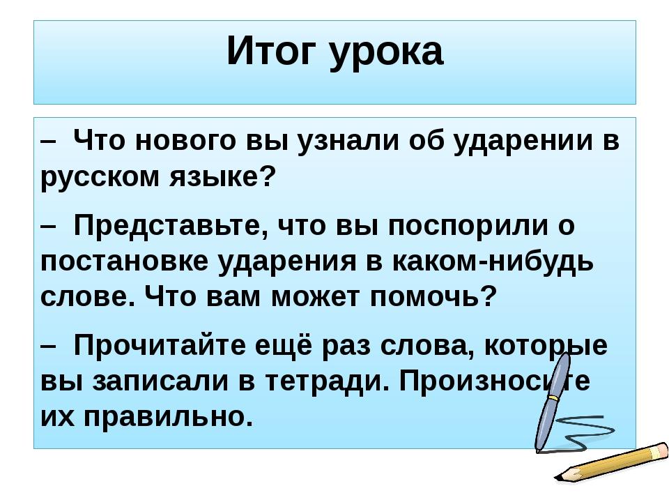 Итог урока – Что нового вы узнали об ударении в русском языке? – Представьте,...