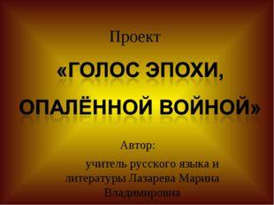 Проект Автор: учитель русского языка и литературы Лазарева Марина Владимировна