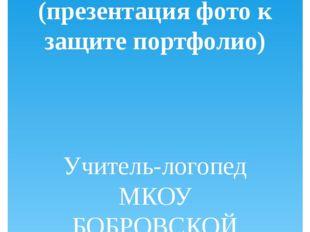 МОИ УРОКИ (презентация фото к защите портфолио) Учитель-логопед МКОУ БОБРОВСК