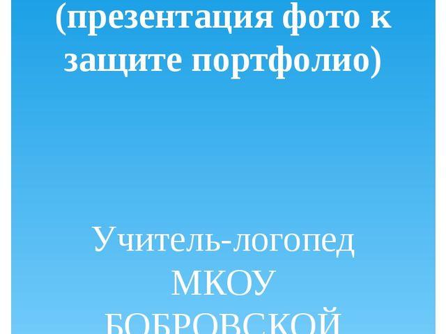 МОИ УРОКИ (презентация фото к защите портфолио) Учитель-логопед МКОУ БОБРОВСК...