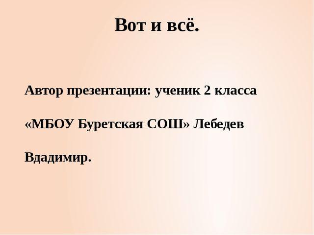 Вот и всё. Автор презентации: ученик 2 класса «МБОУ Буретская СОШ» Лебедев Вд...