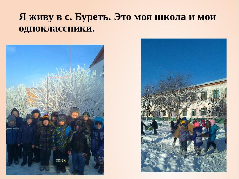 Я живу в с. Буреть. Это моя школа и мои одноклассники.