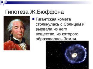 Гипотеза Ж.Бюффона Гигантская комета столкнулась с Солнцем и вырвала из него