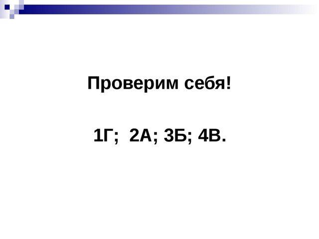 Проверим себя! 1Г; 2А; 3Б; 4В.