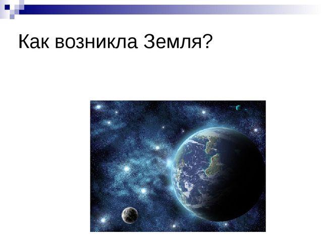 Как возникла Земля? Вопрос о том, как возникла Земля, занимает умы людей уже...