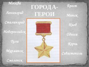 ГОРОДА- ГЕРОИ Москва Ленинград Сталинград Новороссийск Тула Мурманск Смоленск