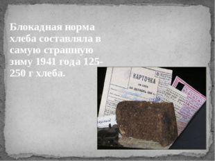Блокадная норма хлеба составляла в самую страшную зиму 1941 года 125-250 г хл