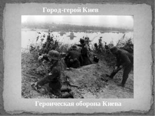 Город-герой Киев Героическая оборона Киева