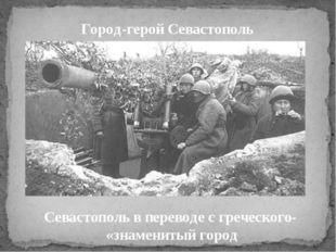 Город-герой Севастополь Севастополь в переводе с греческого- «знаменитый город