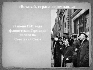 «Вставай, страна огромная…» 22 июня 1941 года фашистская Германия напала на С