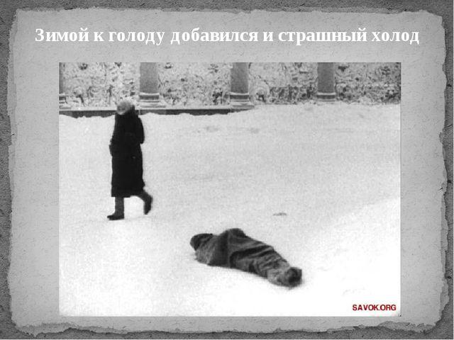 Зимой к голоду добавился и страшный холод