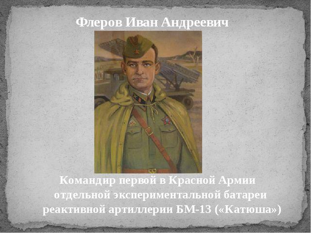 Флеров Иван Андреевич Командир первой в Красной Армии отдельной экспериментал...