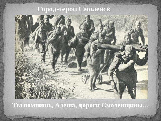 Город-герой Смоленск Ты помнишь, Алеша, дороги Смоленщины…