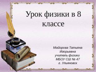 Майорова Татьяна Игорьевна учитель физики МБОУ СШ № 47 г. Ульяновск Урок физи