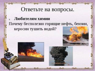 Ответьте на вопросы. Любителям химии Почему бесполезно горящие нефть, бензин