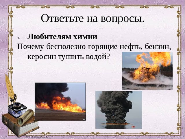 Ответьте на вопросы. Любителям химии Почему бесполезно горящие нефть, бензин...