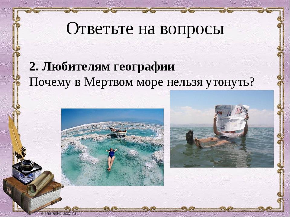 Ответьте на вопросы 2. Любителям географии Почему в Мертвом море нельзя утон...