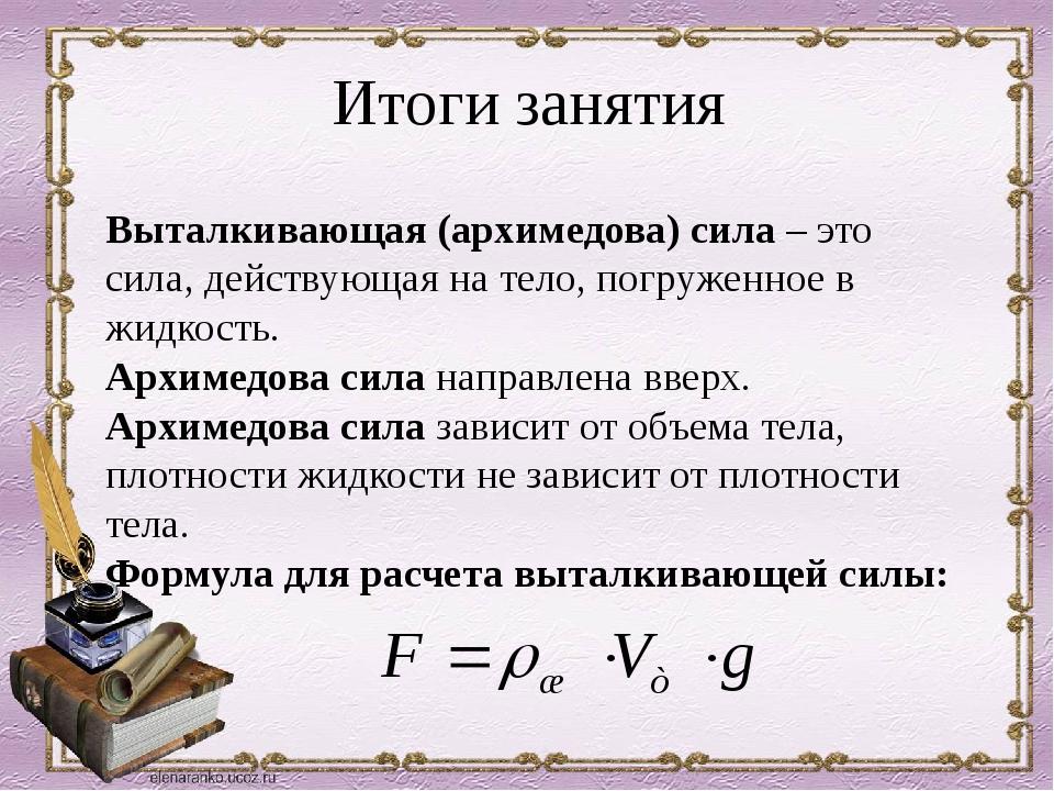 Итоги занятия Выталкивающая (архимедова) сила – это сила, действующая на тело...