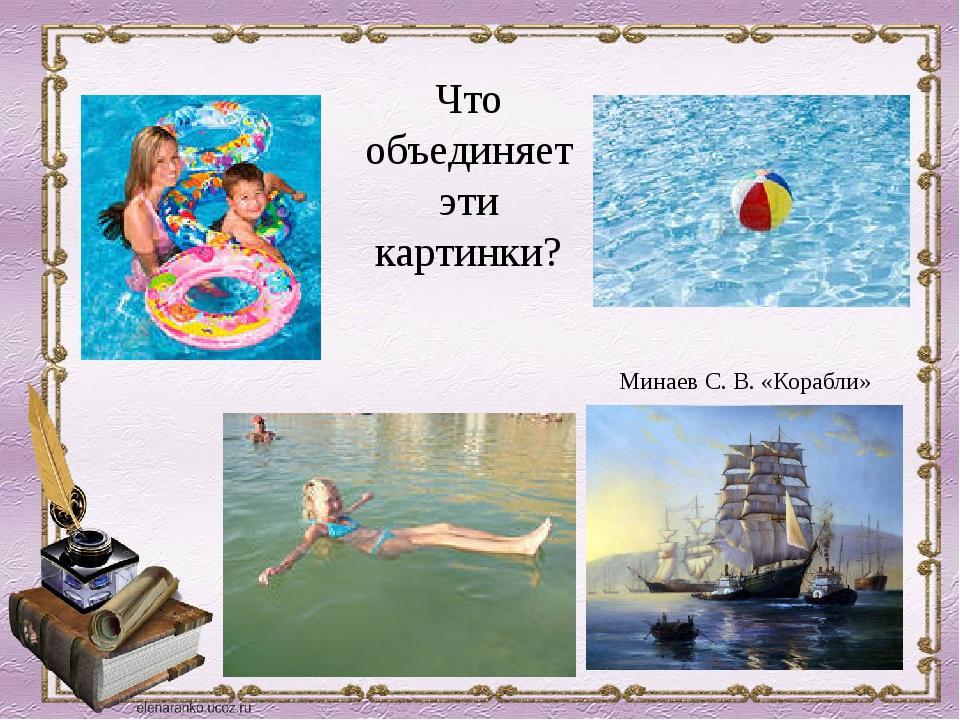 Минаев С. В. «Корабли» Что объединяет эти картинки?