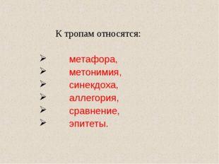 К тропам относятся: метафора, метонимия, синекдоха, аллегория, сравнение, эп