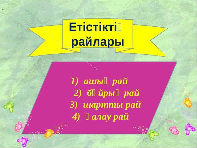 Етістіктің райлары 1) ашық рай 2) бұйрық рай 3) шартты рай 4) қалау рай