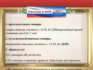 Условия присоединения 1. промышленные товары: ставка пошлин снизится с 9,5%